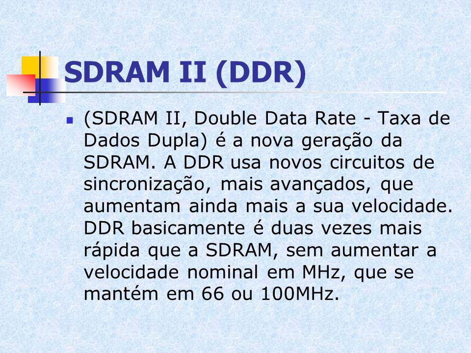 SDRAM II (DDR) (SDRAM II, Double Data Rate - Taxa de Dados Dupla) é a nova geração da SDRAM. A DDR usa novos circuitos de sincronização, mais avançado