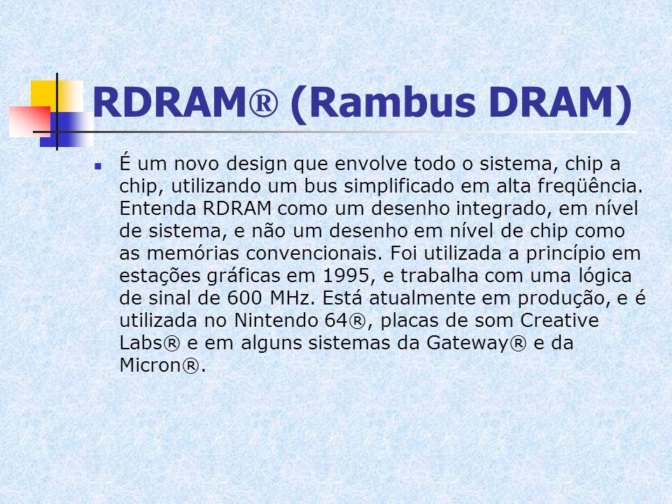 RDRAM ® (Rambus DRAM) É um novo design que envolve todo o sistema, chip a chip, utilizando um bus simplificado em alta freqüência. Entenda RDRAM como