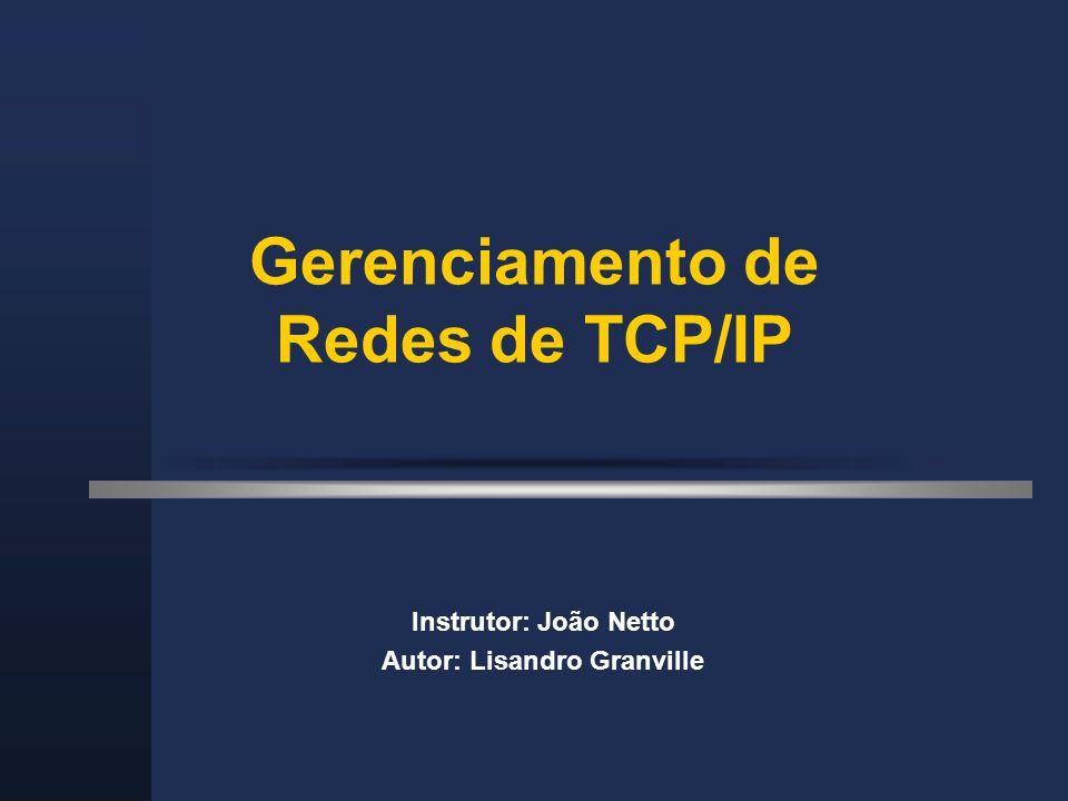 Gerenciamento de Redes de TCP/IP Instrutor: João Netto Autor: Lisandro Granville