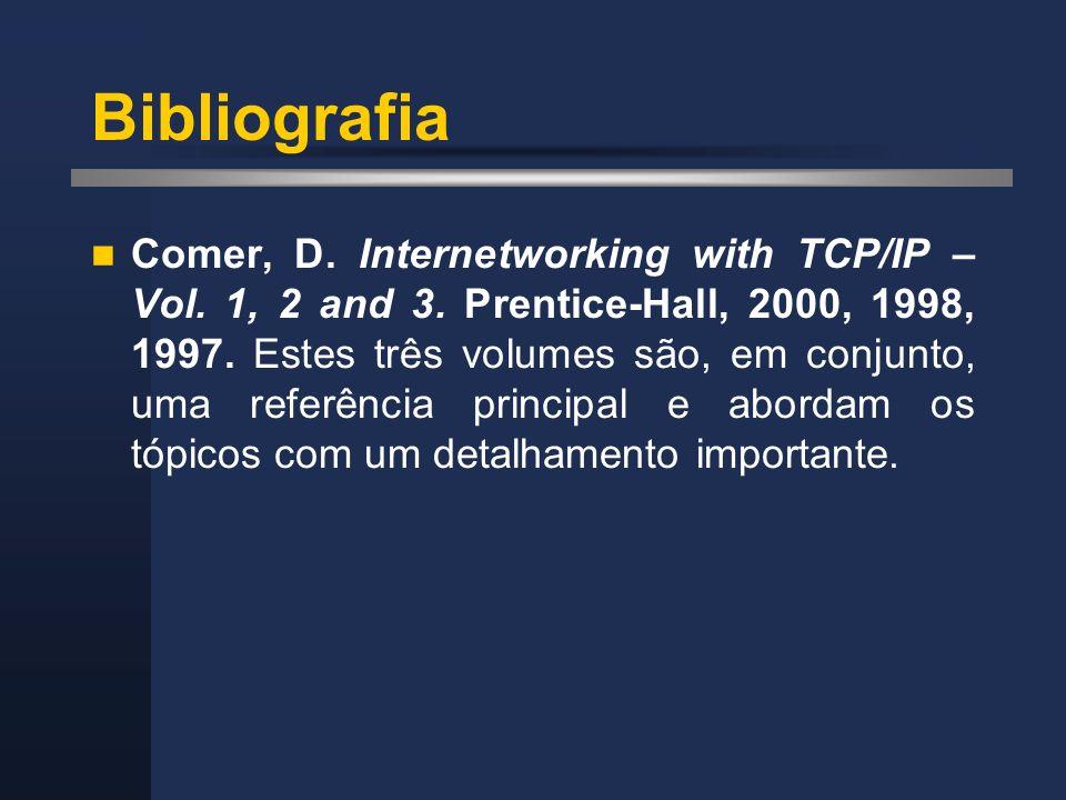 Bibliografia Comer, D. Internetworking with TCP/IP – Vol. 1, 2 and 3. Prentice-Hall, 2000, 1998, 1997. Estes três volumes são, em conjunto, uma referê