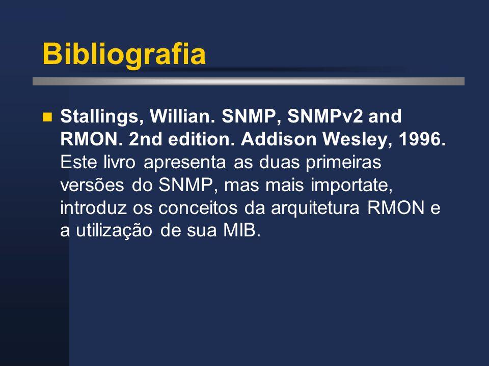 Bibliografia Stallings, Willian. SNMP, SNMPv2 and RMON. 2nd edition. Addison Wesley, 1996. Este livro apresenta as duas primeiras versões do SNMP, mas