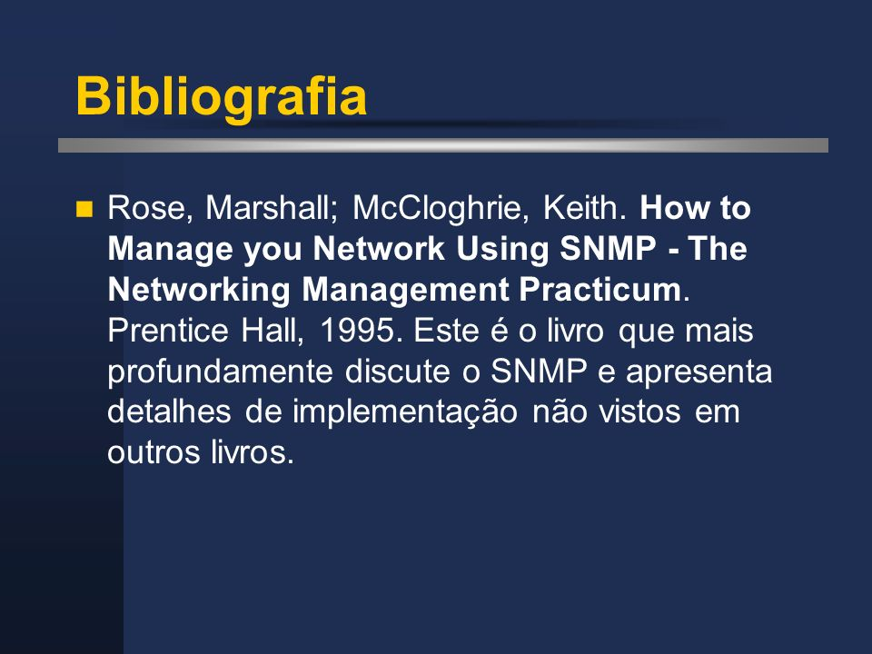 Bibliografia Rose, Marshall; McCloghrie, Keith. How to Manage you Network Using SNMP - The Networking Management Practicum. Prentice Hall, 1995. Este