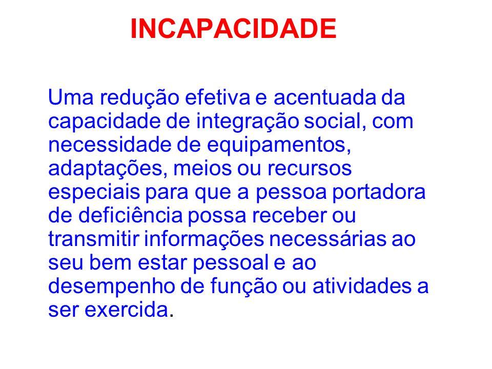 INCAPACIDADE Uma redução efetiva e acentuada da capacidade de integração social, com necessidade de equipamentos, adaptações, meios ou recursos especi