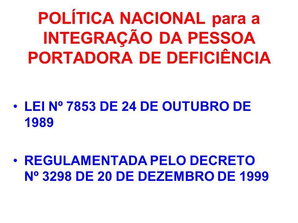 POLÍTICA NACIONAL para a INTEGRAÇÃO DA PESSOA PORTADORA DE DEFICIÊNCIA LEI Nº 7853 DE 24 DE OUTUBRO DE 1989 REGULAMENTADA PELO DECRETO Nº 3298 DE 20 D