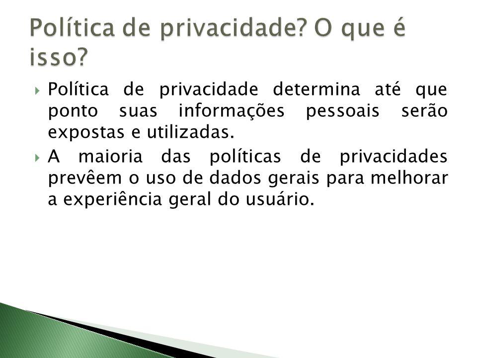Política de privacidade determina até que ponto suas informações pessoais serão expostas e utilizadas. A maioria das políticas de privacidades prevêem