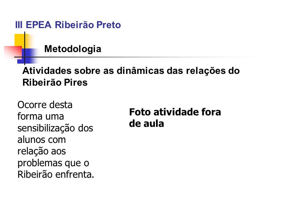 III EPEA Ribeirão Preto Metodologia Atividades sobre as dinâmicas das relações do Ribeirão Pires Ocorre desta forma uma sensibilização dos alunos com