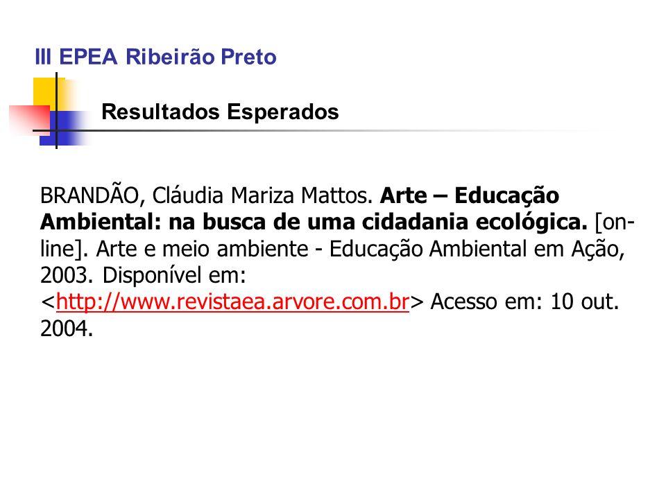 III EPEA Ribeirão Preto Resultados Esperados BRANDÃO, Cláudia Mariza Mattos. Arte – Educação Ambiental: na busca de uma cidadania ecológica. [on- line
