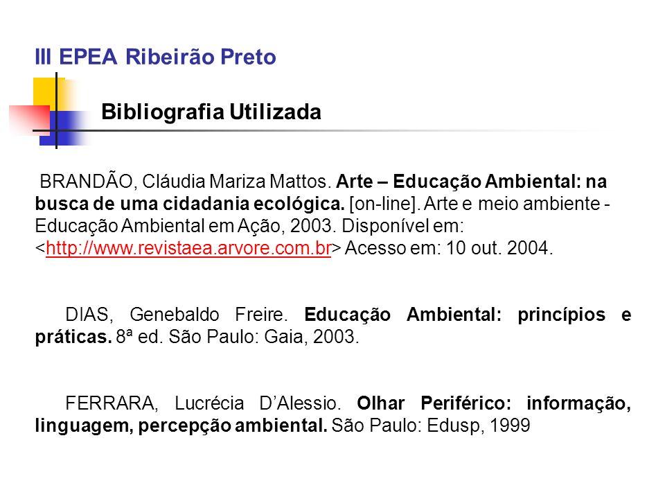 III EPEA Ribeirão Preto Bibliografia Utilizada BRANDÃO, Cláudia Mariza Mattos. Arte – Educação Ambiental: na busca de uma cidadania ecológica. [on-lin