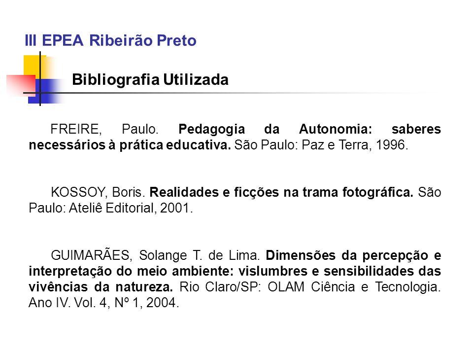 III EPEA Ribeirão Preto FREIRE, Paulo. Pedagogia da Autonomia: saberes necessários à prática educativa. São Paulo: Paz e Terra, 1996. KOSSOY, Boris. R