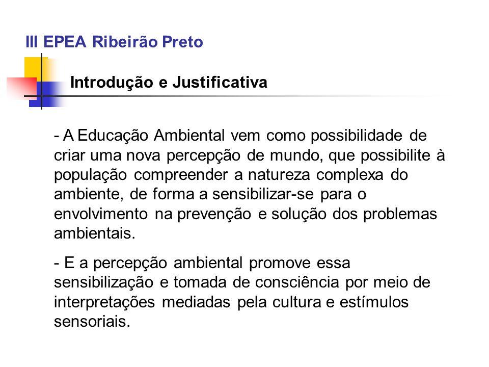 III EPEA Ribeirão Preto Introdução e Justificativa - A Educação Ambiental vem como possibilidade de criar uma nova percepção de mundo, que possibilite