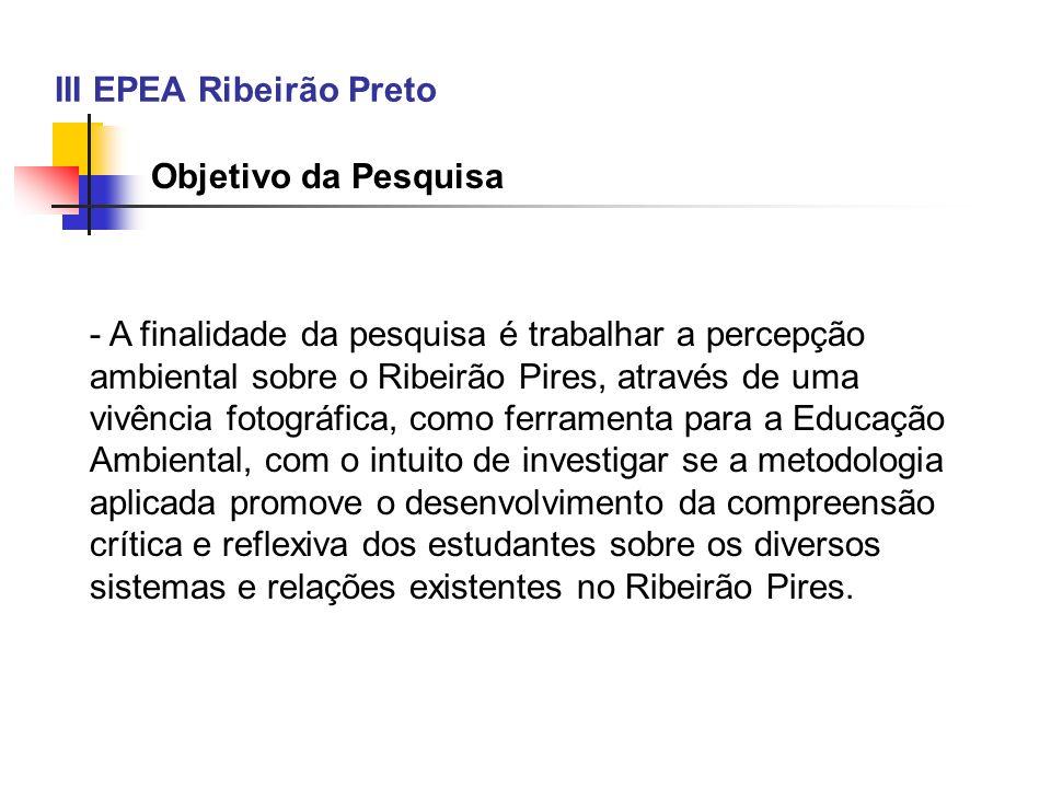 III EPEA Ribeirão Preto Objetivo da Pesquisa - A finalidade da pesquisa é trabalhar a percepção ambiental sobre o Ribeirão Pires, através de uma vivên