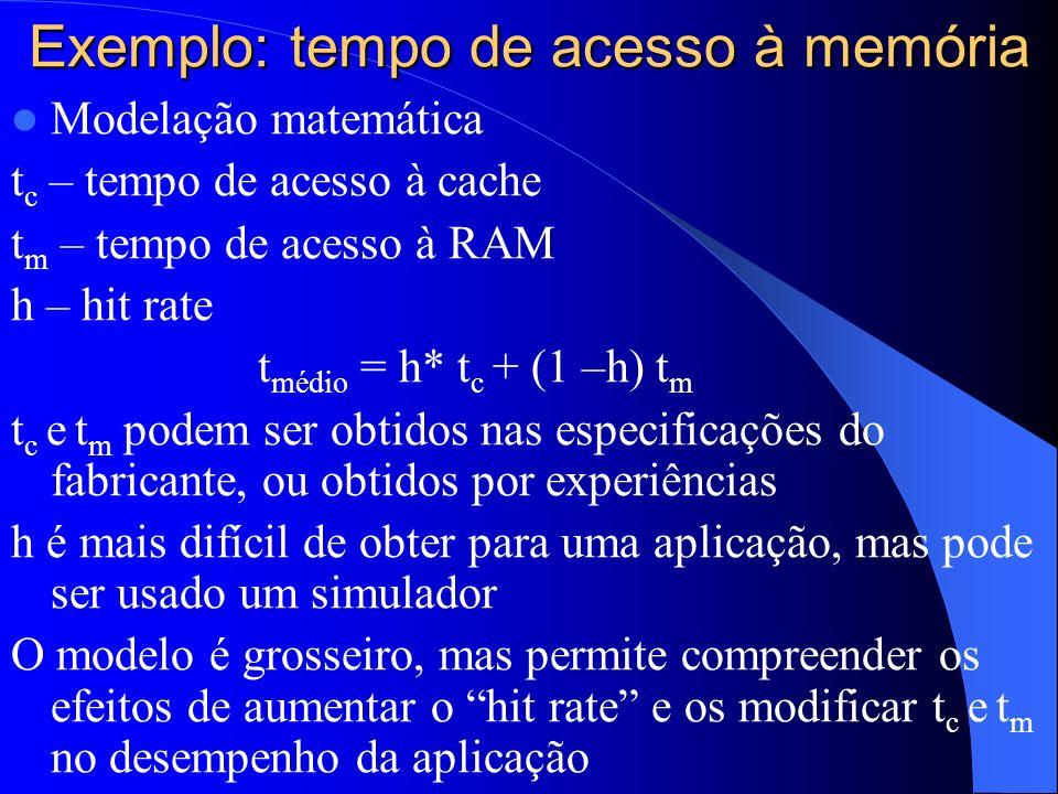 Exemplo: tempo de acesso à memória Modelação matemática t c – tempo de acesso à cache t m – tempo de acesso à RAM h – hit rate t médio = h* t c + (1 –h) t m t c e t m podem ser obtidos nas especificações do fabricante, ou obtidos por experiências h é mais difícil de obter para uma aplicação, mas pode ser usado um simulador O modelo é grosseiro, mas permite compreender os efeitos de aumentar o hit rate e os modificar t c e t m no desempenho da aplicação