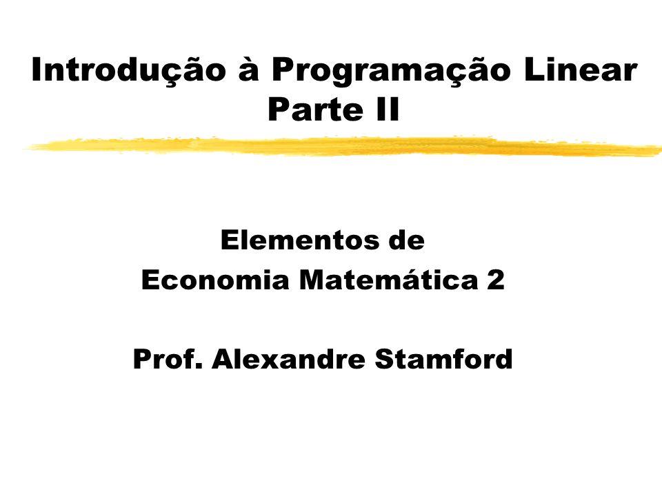 Introdução à Programação Linear Parte II Elementos de Economia Matemática 2 Prof. Alexandre Stamford