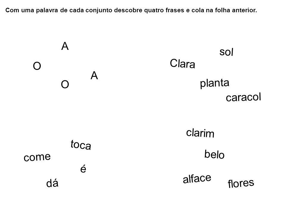Com uma palavra de cada conjunto descobre quatro frases e cola na folha anterior. O A O A Clara planta sol caracol come é toca dá alface belo clarim f