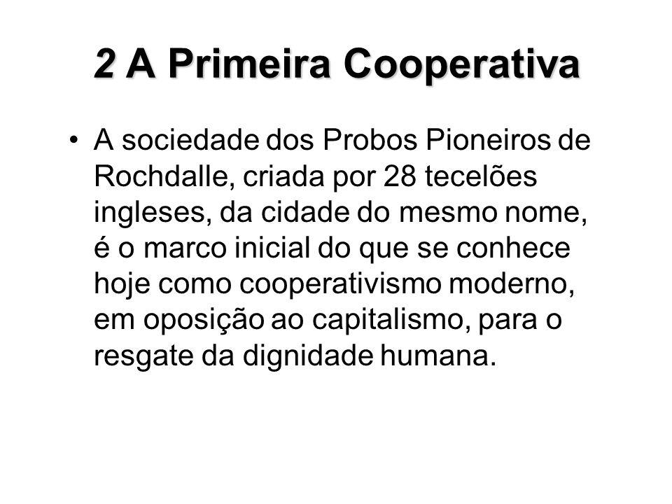 2A Primeira Cooperativa 2 A Primeira Cooperativa A sociedade dos Probos Pioneiros de Rochdalle, criada por 28 tecelões ingleses, da cidade do mesmo no