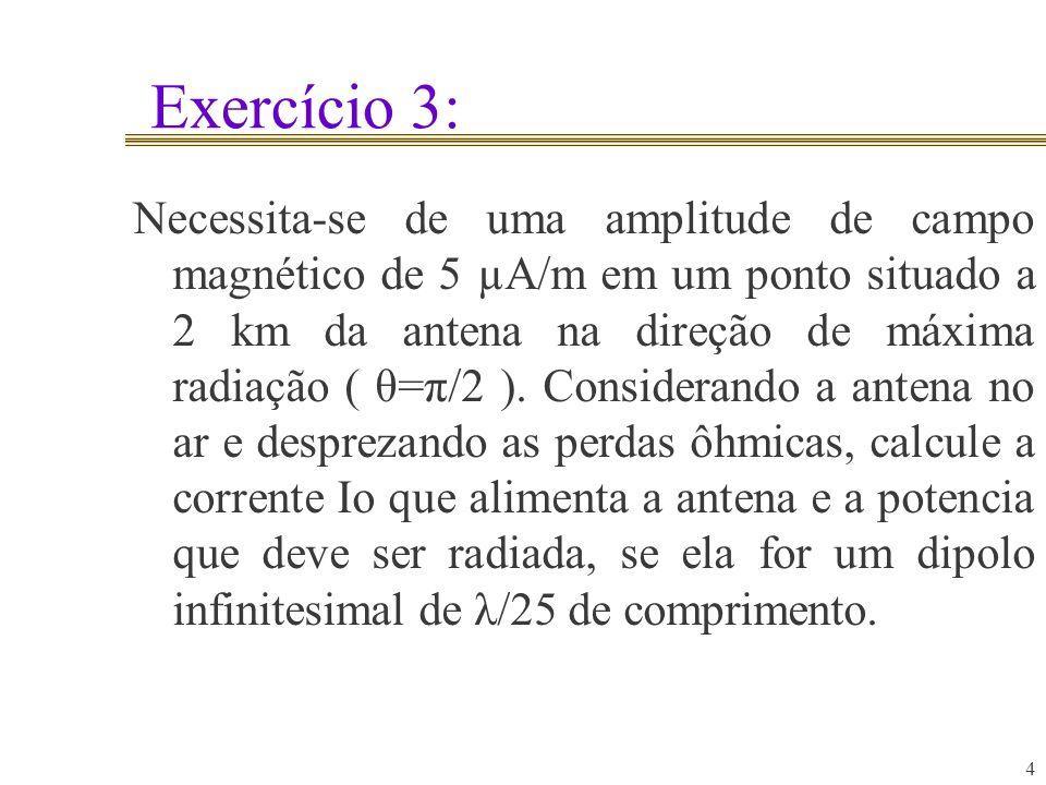 Exercício 3: 4 Necessita-se de uma amplitude de campo magnético de 5 µA/m em um ponto situado a 2 km da antena na direção de máxima radiação ( θ=π/2 )