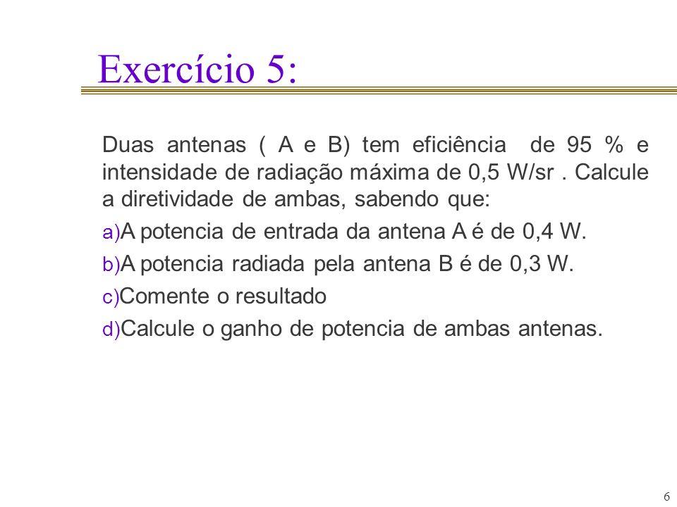 Exercício 5: 6 Duas antenas ( A e B) tem eficiência de 95 % e intensidade de radiação máxima de 0,5 W/sr. Calcule a diretividade de ambas, sabendo que
