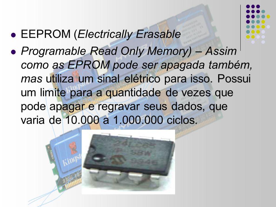 EEPROM (Electrically Erasable Programable Read Only Memory) – Assim como as EPROM pode ser apagada também, mas utiliza um sinal elétrico para isso.