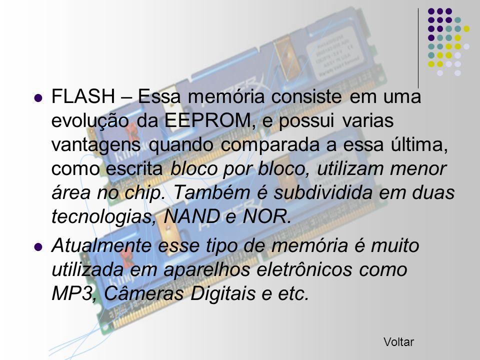FLASH – Essa memória consiste em uma evolução da EEPROM, e possui varias vantagens quando comparada a essa última, como escrita bloco por bloco, utilizam menor área no chip.