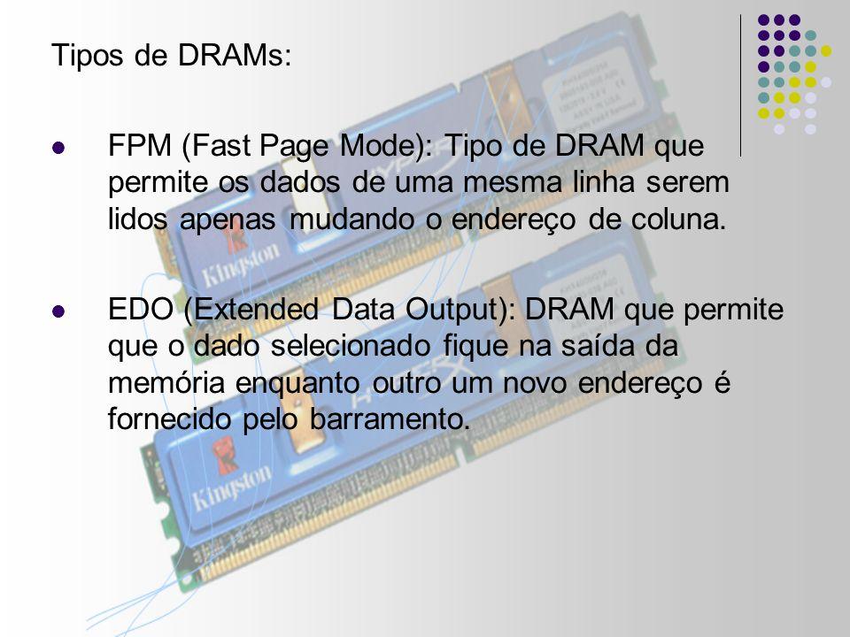 Tipos de DRAMs: FPM (Fast Page Mode): Tipo de DRAM que permite os dados de uma mesma linha serem lidos apenas mudando o endereço de coluna.