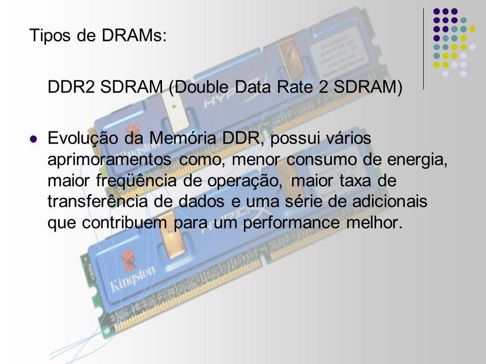 Tipos de DRAMs: DDR2 SDRAM (Double Data Rate 2 SDRAM) Evolução da Memória DDR, possui vários aprimoramentos como, menor consumo de energia, maior freqüência de operação, maior taxa de transferência de dados e uma série de adicionais que contribuem para um performance melhor.