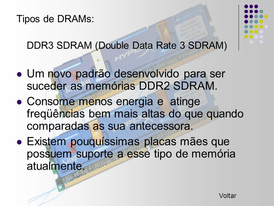 Tipos de DRAMs: DDR3 SDRAM (Double Data Rate 3 SDRAM) Um novo padrão desenvolvido para ser suceder as memórias DDR2 SDRAM.