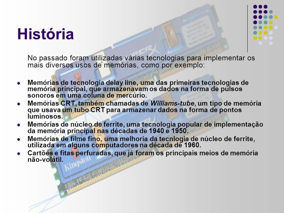 História No passado foram utilizadas várias tecnologias para implementar os mais diversos usos de memórias, como por exemplo: Memórias de tecnologia delay line, uma das primeiras tecnologias de memória principal, que armazenavam os dados na forma de pulsos sonoros em uma coluna de mercúrio.