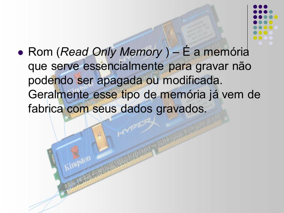 Rom (Read Only Memory ) – É a memória que serve essencialmente para gravar não podendo ser apagada ou modificada.