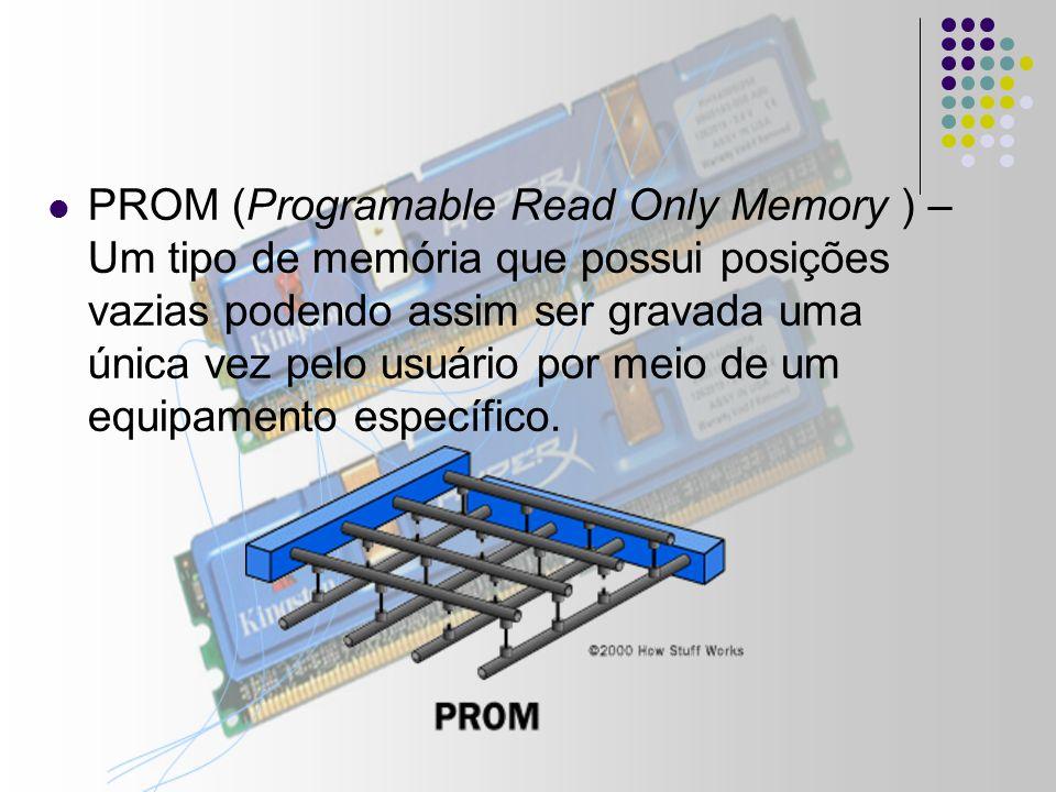 EPROM (Erasable Programable Read Only Memory ) – É semelhante a PROM, mas pode ser apagada pelo usuário, basta expor a memória a raios ultravioleta por um certo período de tempo.