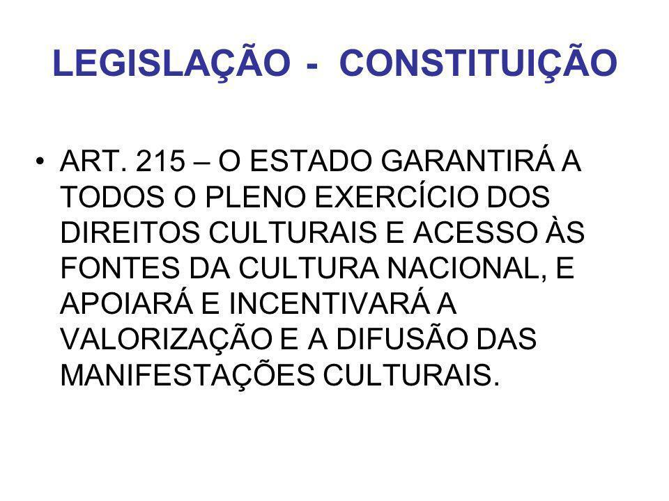 LEGISLAÇÃO - CONSTITUIÇÃO ART. 215 – O ESTADO GARANTIRÁ A TODOS O PLENO EXERCÍCIO DOS DIREITOS CULTURAIS E ACESSO ÀS FONTES DA CULTURA NACIONAL, E APO