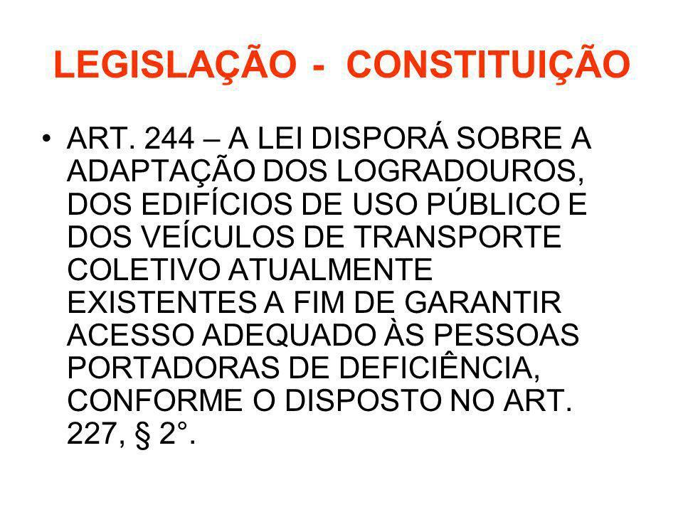 LEGISLAÇÃO - CONSTITUIÇÃO ART. 244 – A LEI DISPORÁ SOBRE A ADAPTAÇÃO DOS LOGRADOUROS, DOS EDIFÍCIOS DE USO PÚBLICO E DOS VEÍCULOS DE TRANSPORTE COLETI