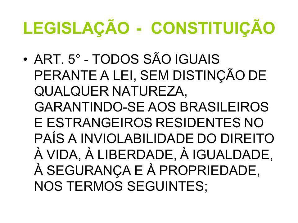 LEGISLAÇÃO - CONSTITUIÇÃO ART. 5° - TODOS SÃO IGUAIS PERANTE A LEI, SEM DISTINÇÃO DE QUALQUER NATUREZA, GARANTINDO-SE AOS BRASILEIROS E ESTRANGEIROS R