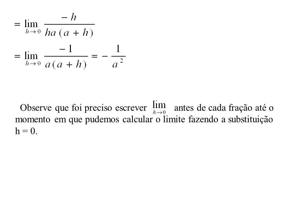 Observe que foi preciso escrever antes de cada fração até o momento em que pudemos calcular o limite fazendo a substituição h = 0.