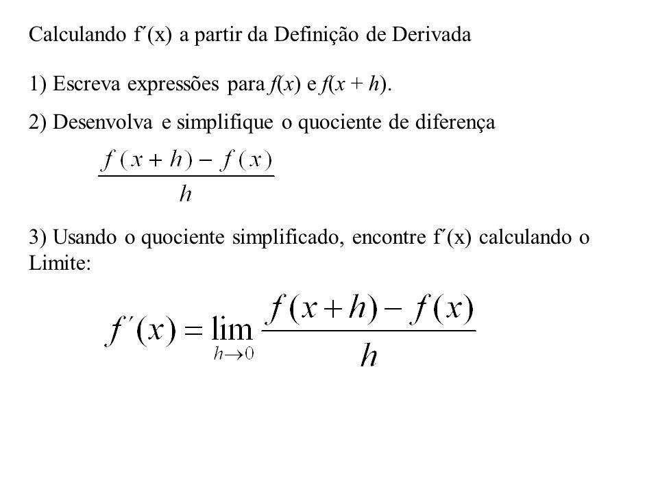 Calculando f´(x) a partir da Definição de Derivada 1) Escreva expressões para f(x) e f(x + h). 2) Desenvolva e simplifique o quociente de diferença 3)