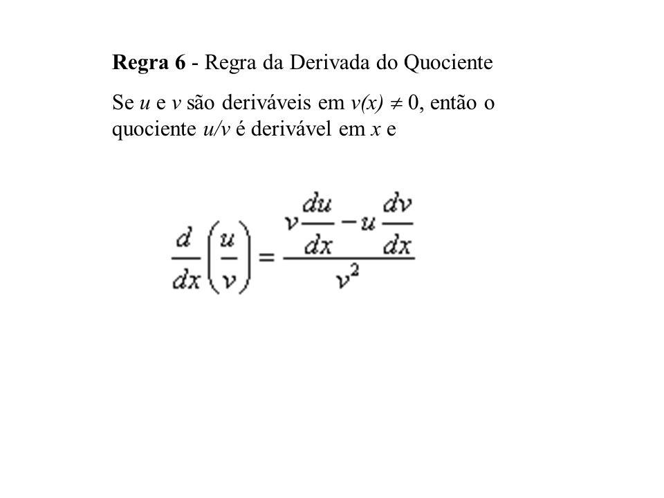 Regra 6 - Regra da Derivada do Quociente Se u e v são deriváveis em v(x) 0, então o quociente u/v é derivável em x e