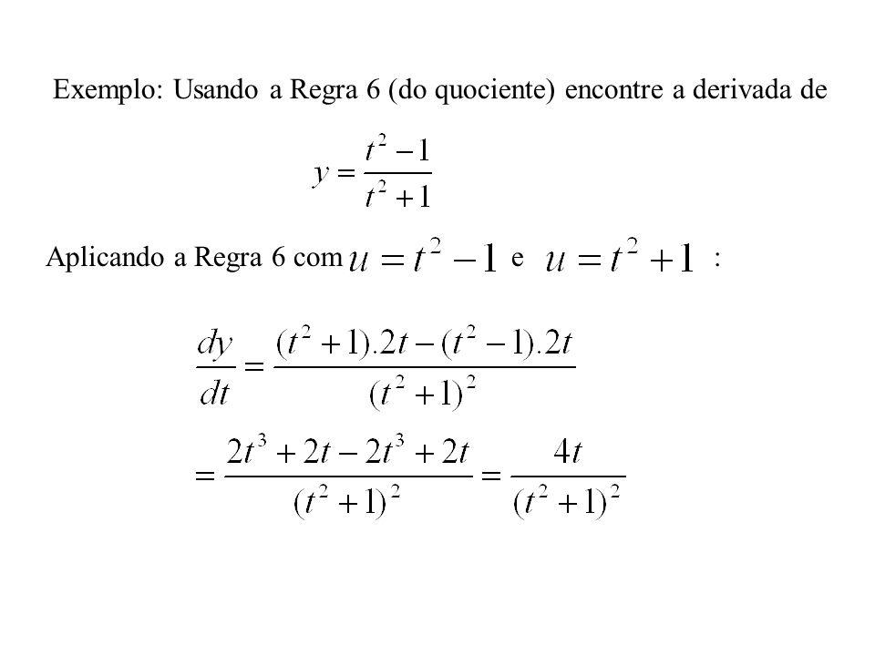 Exemplo: Usando a Regra 6 (do quociente) encontre a derivada de Aplicando a Regra 6 com e :