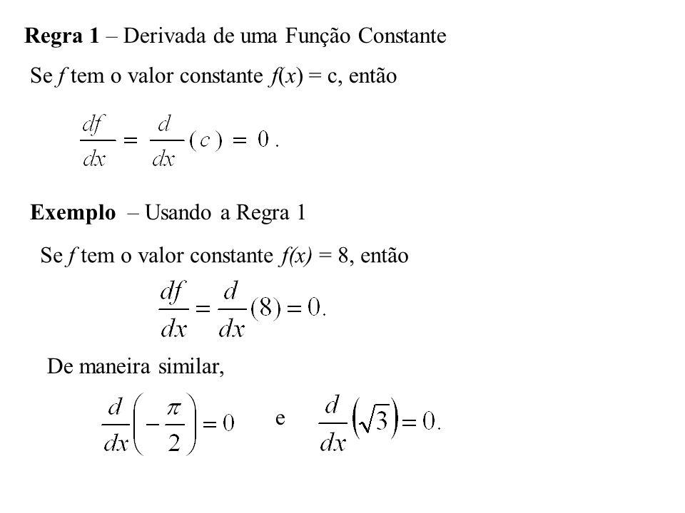 Regra 1 – Derivada de uma Função Constante Se f tem o valor constante f(x) = c, então Exemplo – Usando a Regra 1 Se f tem o valor constante f(x) = 8,
