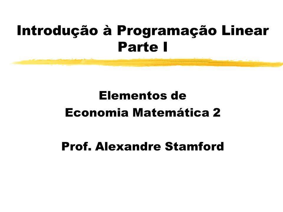 Introdução à Programação Linear Parte I Elementos de Economia Matemática 2 Prof. Alexandre Stamford