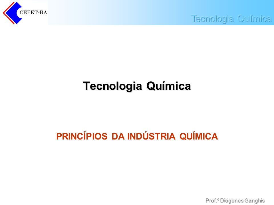 Prof.º Diógenes Ganghis Tecnologia Química PRINCÍPIOS DA INDÚSTRIA QUÍMICA