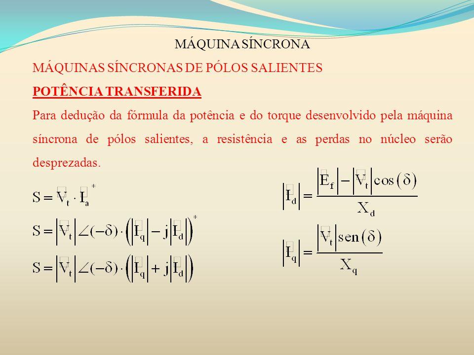 MÁQUINA SÍNCRONA MÁQUINAS SÍNCRONAS DE PÓLOS SALIENTES POTÊNCIA TRANSFERIDA Para dedução da fórmula da potência e do torque desenvolvido pela máquina