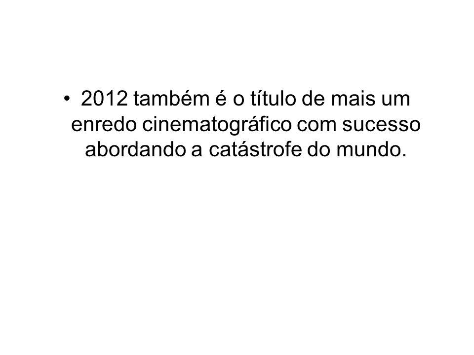 2012 também é o título de mais um enredo cinematográfico com sucesso abordando a catástrofe do mundo.