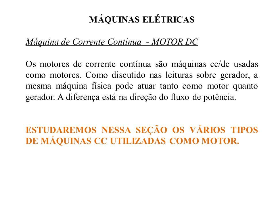 MÁQUINAS ELÉTRICAS Máquina de Corrente Contínua - MOTOR DC Os motores de corrente contínua são máquinas cc/dc usadas como motores. Como discutido nas