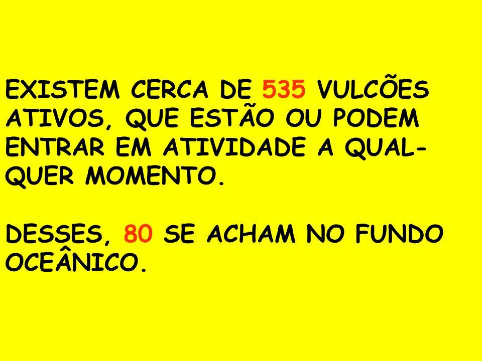 EXISTEM CERCA DE 535 VULCÕES ATIVOS, QUE ESTÃO OU PODEM ENTRAR EM ATIVIDADE A QUAL- QUER MOMENTO. DESSES, 80 SE ACHAM NO FUNDO OCEÂNICO.