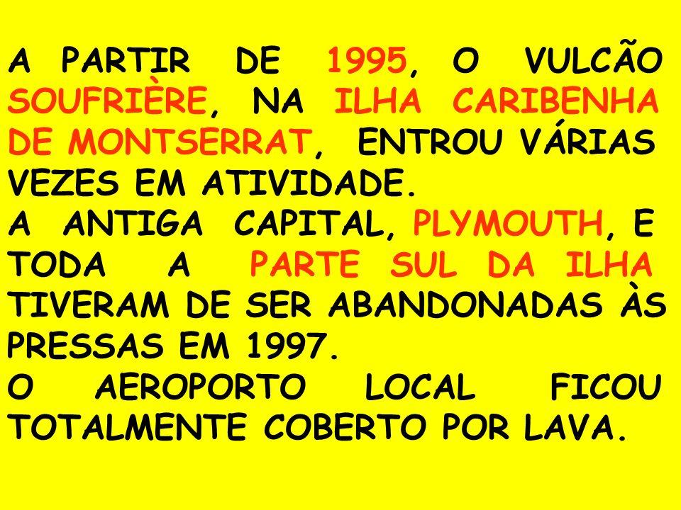 A PARTIR DE 1995, O VULCÃO SOUFRIÈRE, NA ILHA CARIBENHA DE MONTSERRAT, ENTROU VÁRIAS VEZES EM ATIVIDADE. A ANTIGA CAPITAL, PLYMOUTH, E TODA A PARTE SU