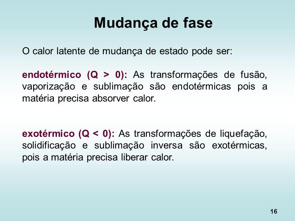 16 O calor latente de mudança de estado pode ser: endotérmico (Q > 0): As transformações de fusão, vaporização e sublimação são endotérmicas pois a ma