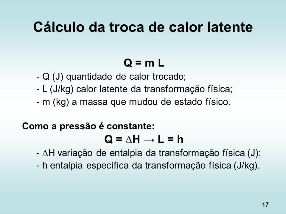 17 Q = m L - Q (J) quantidade de calor trocado; - L (J/kg) calor latente da transformação física; - m (kg) a massa que mudou de estado físico. Como a