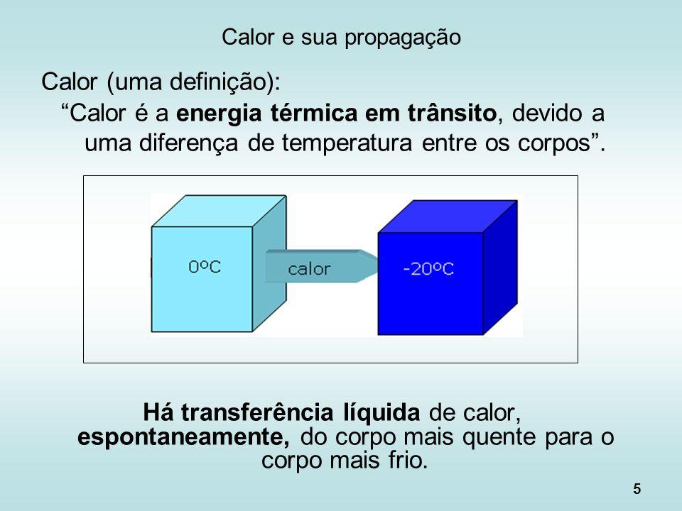 5 Calor e sua propagação Calor (uma definição): Calor é a energia térmica em trânsito, devido a uma diferença de temperatura entre os corpos. Há trans