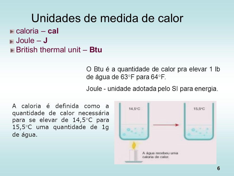 6 Unidades de medida de calor caloria – cal Joule – J British thermal unit – Btu A caloria é definida como a quantidade de calor necessária para se el