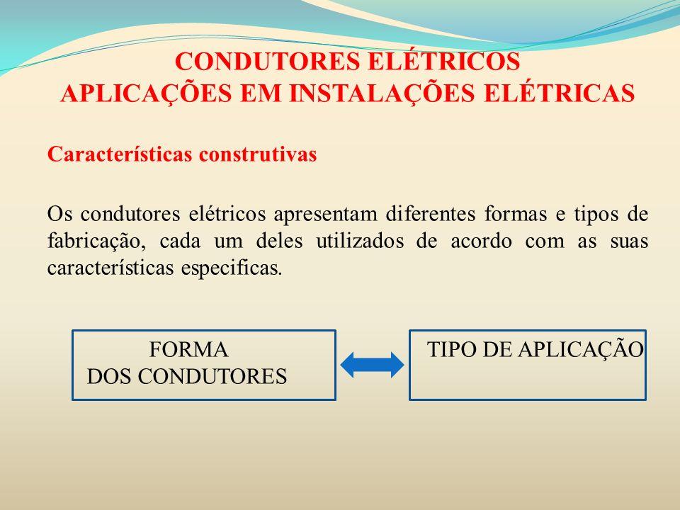 CONDUTORES ELÉTRICOS APLICAÇÕES EM INSTALAÇÕES ELÉTRICAS Características construtivas Os condutores elétricos apresentam diferentes formas e tipos de