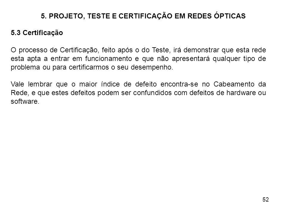 52 5. PROJETO, TESTE E CERTIFICAÇÃO EM REDES ÓPTICAS 5.3 Certificação O processo de Certificação, feito após o do Teste, irá demonstrar que esta rede